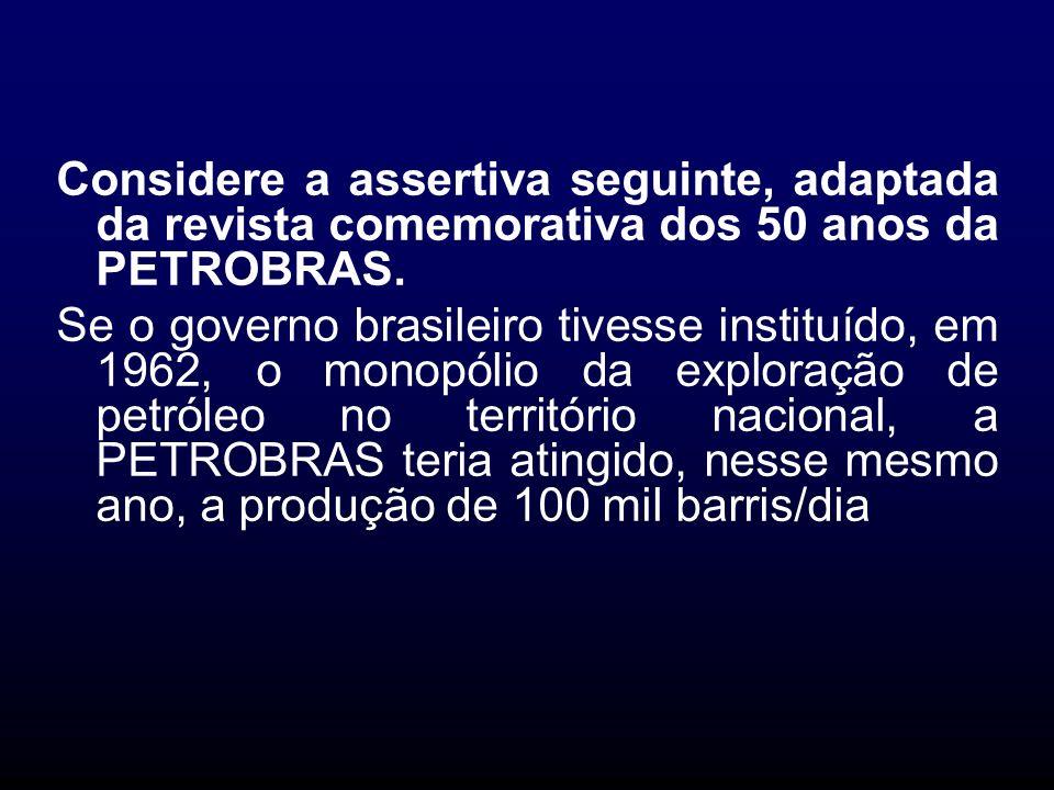 Considere a assertiva seguinte, adaptada da revista comemorativa dos 50 anos da PETROBRAS. Se o governo brasileiro tivesse instituído, em 1962, o mono