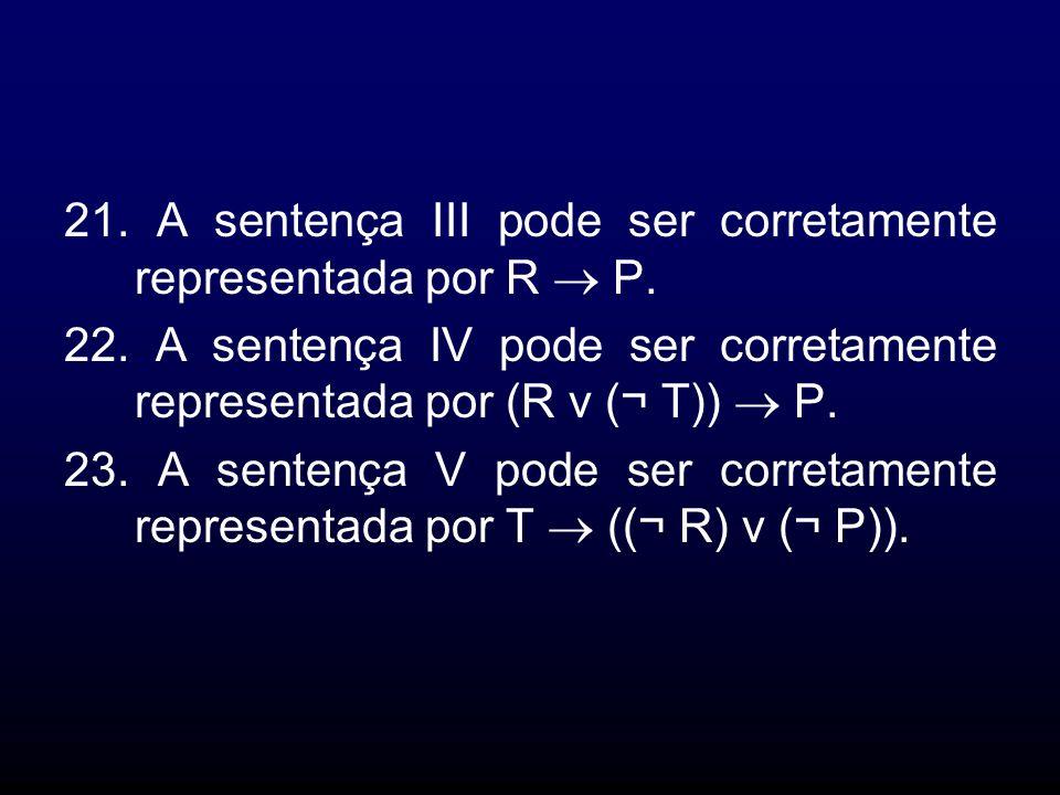 21. A sentença III pode ser corretamente representada por R P. 22. A sentença IV pode ser corretamente representada por (R v (¬ T)) P. 23. A sentença