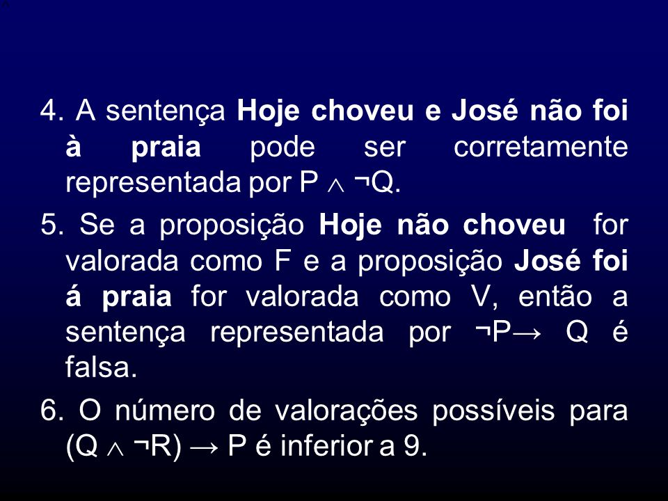 4. A sentença Hoje choveu e José não foi à praia pode ser corretamente representada por P ¬Q. 5. Se a proposição Hoje não choveu for valorada como F e