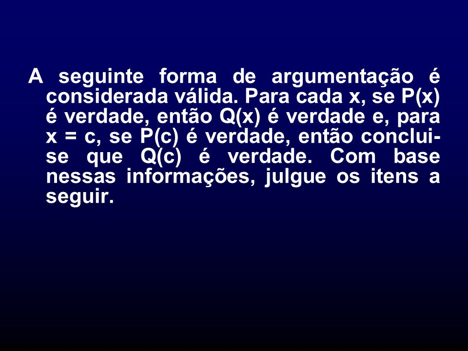 A seguinte forma de argumentação é considerada válida. Para cada x, se P(x) é verdade, então Q(x) é verdade e, para x = c, se P(c) é verdade, então co