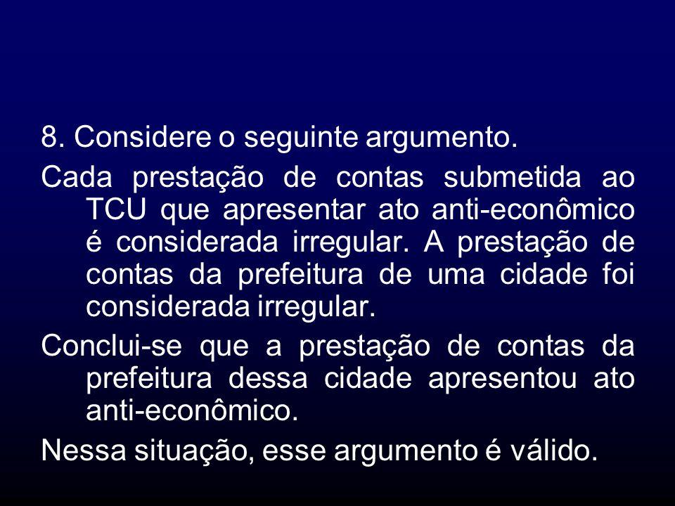 8. Considere o seguinte argumento. Cada prestação de contas submetida ao TCU que apresentar ato anti-econômico é considerada irregular. A prestação de