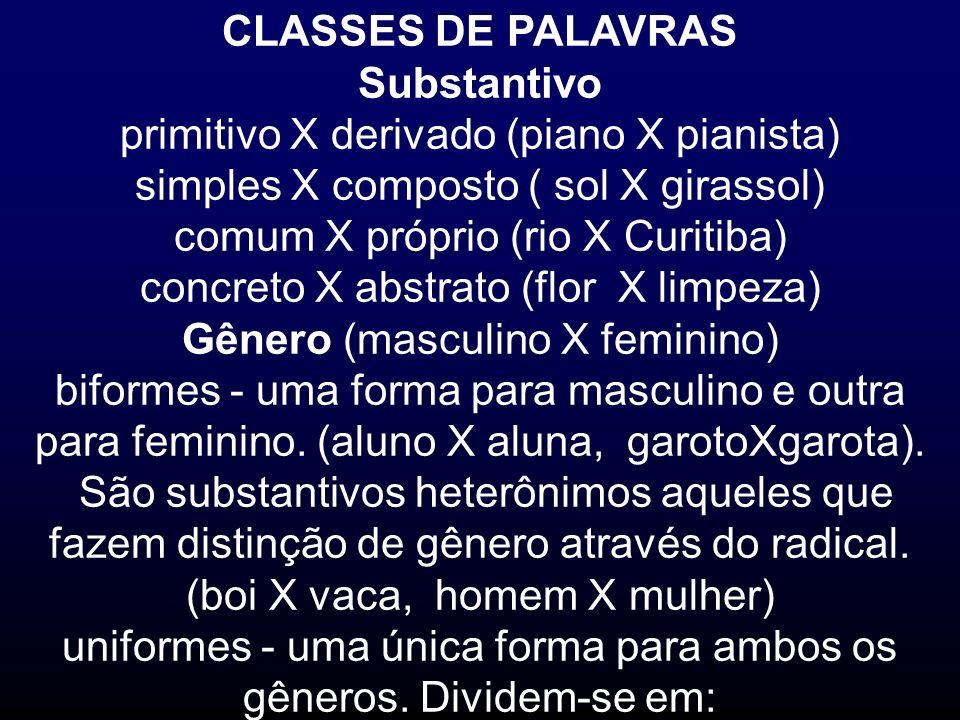 CLASSES DE PALAVRAS Substantivo primitivo X derivado (piano X pianista) simples X composto ( sol X girassol) comum X próprio (rio X Curitiba) concreto