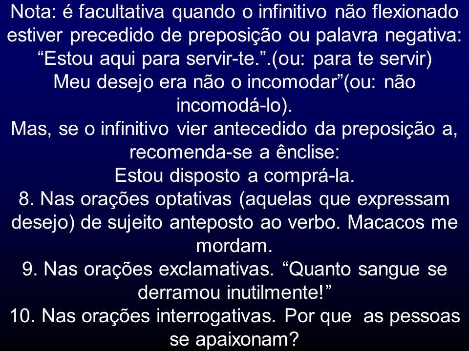 Nota: é facultativa quando o infinitivo não flexionado estiver precedido de preposição ou palavra negativa: Estou aqui para servir-te..(ou: para te se