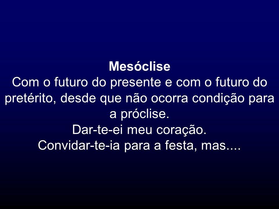 Mesóclise Com o futuro do presente e com o futuro do pretérito, desde que não ocorra condição para a próclise. Dar-te-ei meu coração. Convidar-te-ia p