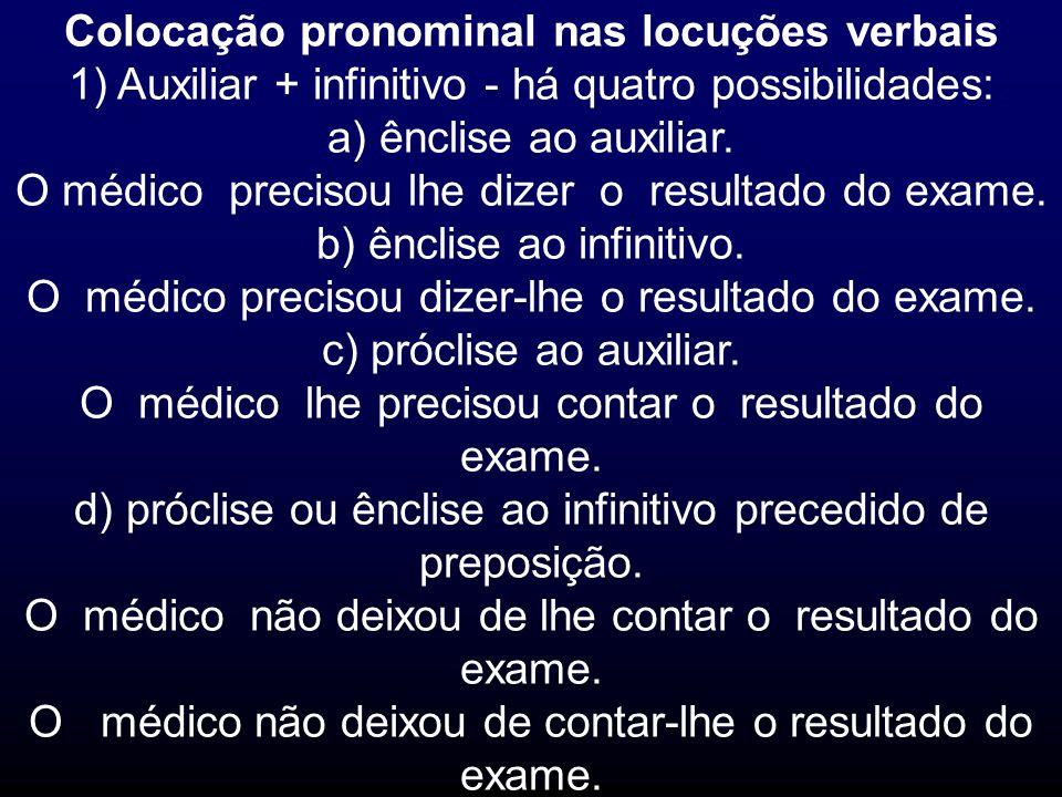 Colocação pronominal nas locuções verbais 1) Auxiliar + infinitivo - há quatro possibilidades: a) ênclise ao auxiliar. O médico precisou lhe dizer o r