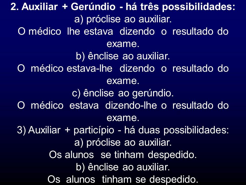 2. Auxiliar + Gerúndio - há três possibilidades: a) próclise ao auxiliar. O médico lhe estava dizendo o resultado do exame. b) ênclise ao auxiliar. O
