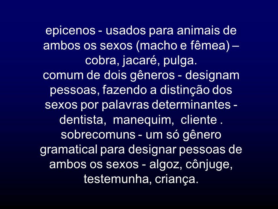 epicenos - usados para animais de ambos os sexos (macho e fêmea) – cobra, jacaré, pulga. comum de dois gêneros - designam pessoas, fazendo a distinção