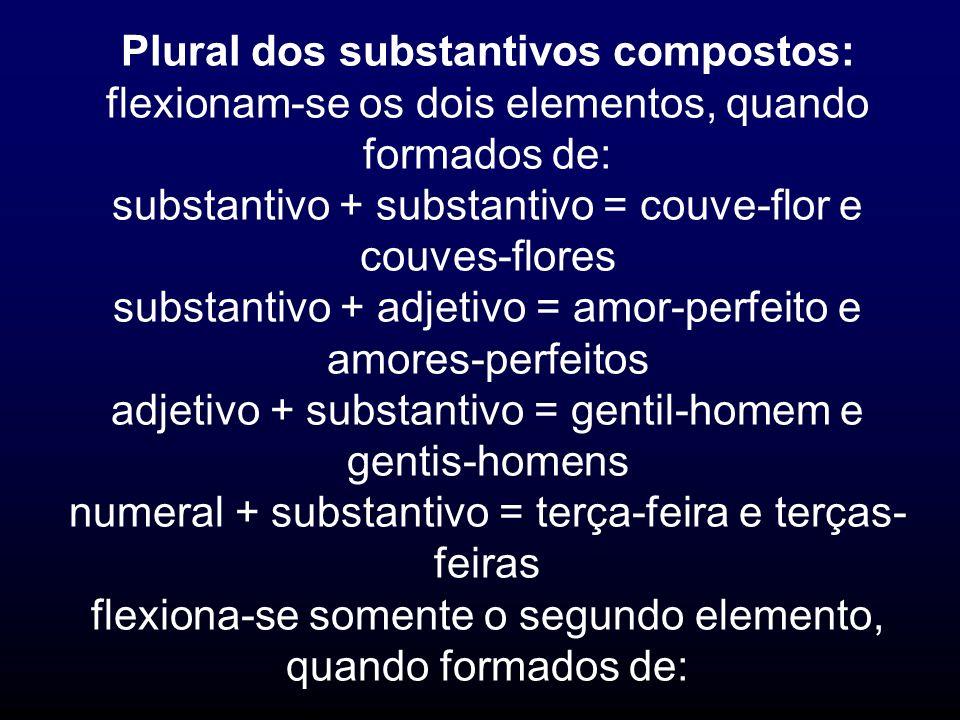 Plural dos substantivos compostos: flexionam-se os dois elementos, quando formados de: substantivo + substantivo = couve-flor e couves-flores substant