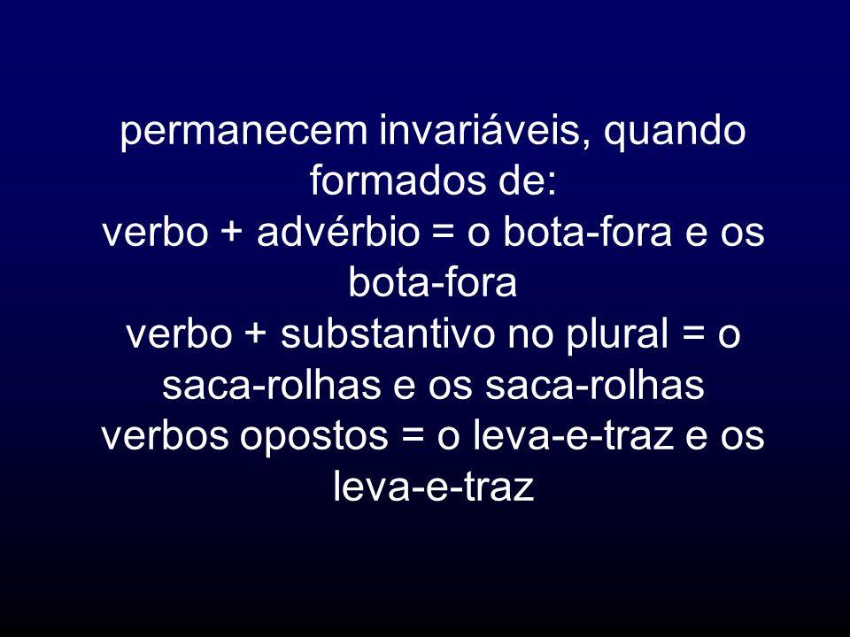 permanecem invariáveis, quando formados de: verbo + advérbio = o bota-fora e os bota-fora verbo + substantivo no plural = o saca-rolhas e os saca-rolh