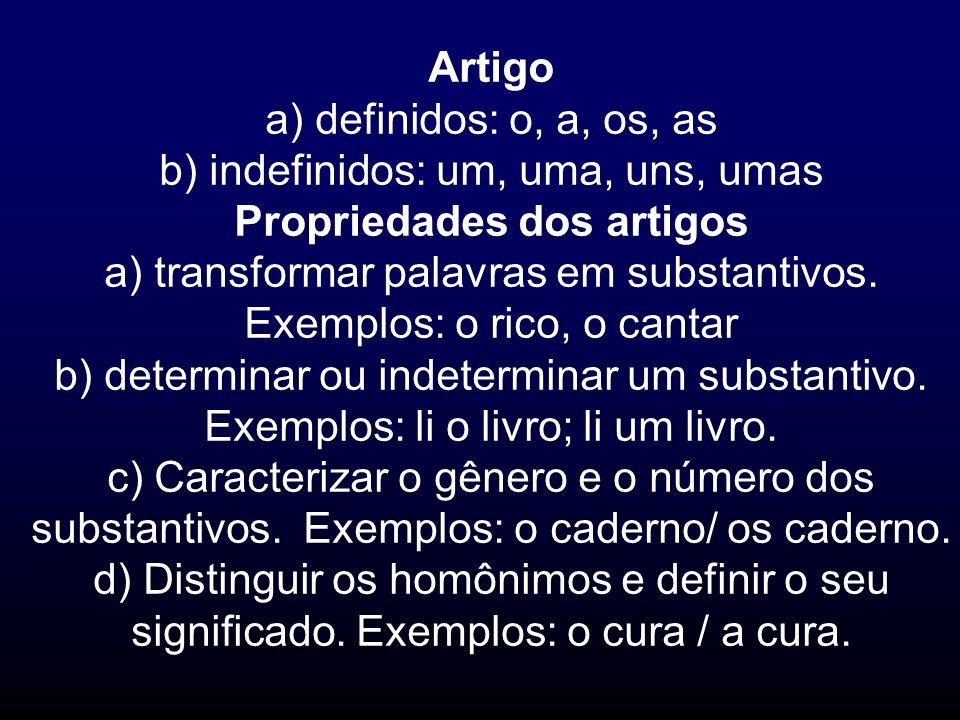 Artigo a) definidos: o, a, os, as b) indefinidos: um, uma, uns, umas Propriedades dos artigos a) transformar palavras em substantivos. Exemplos: o ric