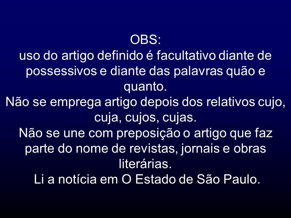 OBS: uso do artigo definido é facultativo diante de possessivos e diante das palavras quão e quanto. Não se emprega artigo depois dos relativos cujo,