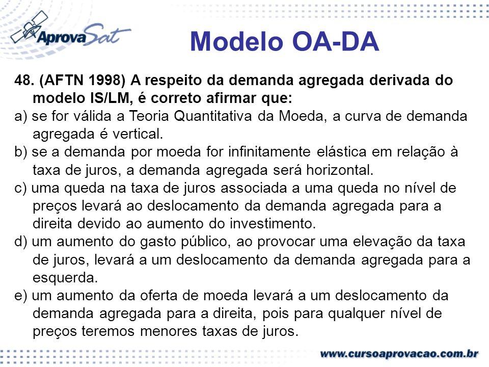 48. (AFTN 1998) A respeito da demanda agregada derivada do modelo IS/LM, é correto afirmar que: a) se for válida a Teoria Quantitativa da Moeda, a cur