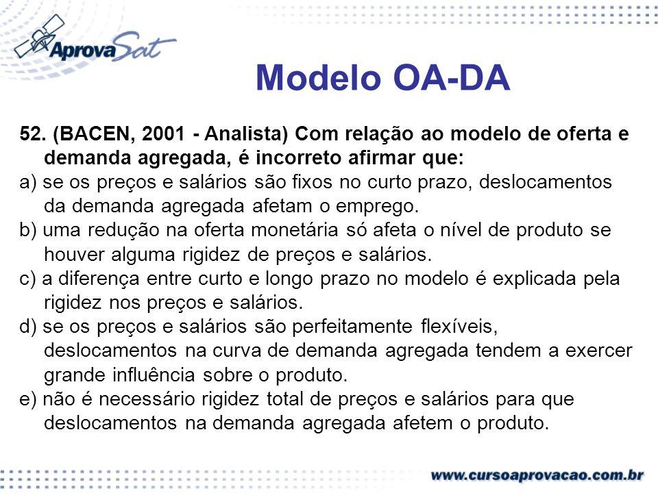 52. (BACEN, 2001 - Analista) Com relação ao modelo de oferta e demanda agregada, é incorreto afirmar que: a) se os preços e salários são fixos no curt