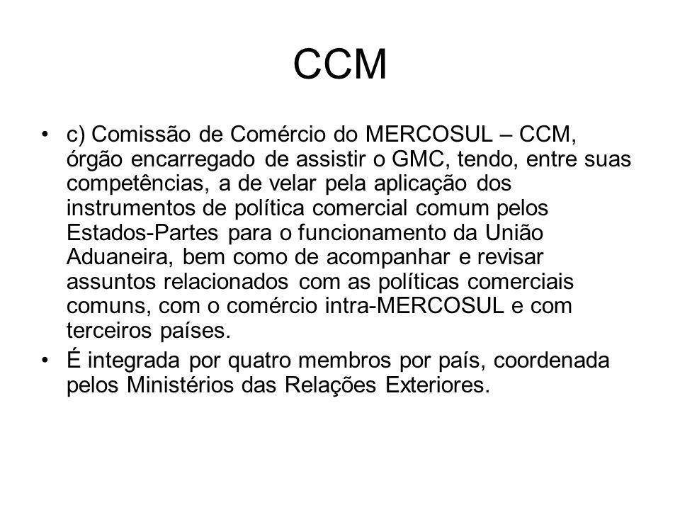 CCM c) Comissão de Comércio do MERCOSUL – CCM, órgão encarregado de assistir o GMC, tendo, entre suas competências, a de velar pela aplicação dos inst