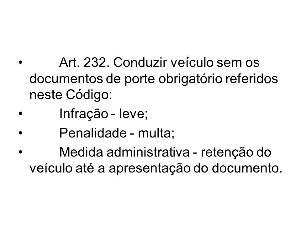 Art. 232. Conduzir veículo sem os documentos de porte obrigatório referidos neste Código: Infração - leve; Penalidade - multa; Medida administrativa -