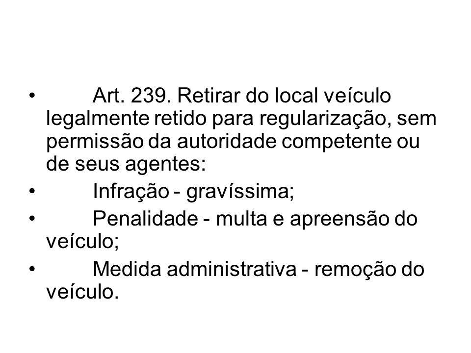 Art. 239. Retirar do local veículo legalmente retido para regularização, sem permissão da autoridade competente ou de seus agentes: Infração - gravíss
