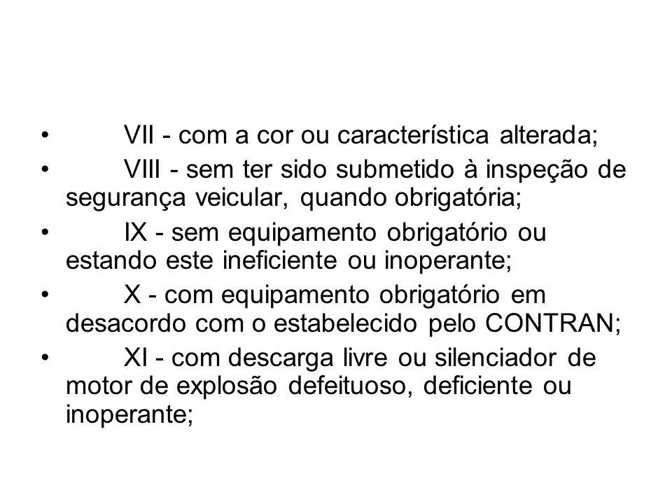 VII - com a cor ou característica alterada; VIII - sem ter sido submetido à inspeção de segurança veicular, quando obrigatória; IX - sem equipamento o