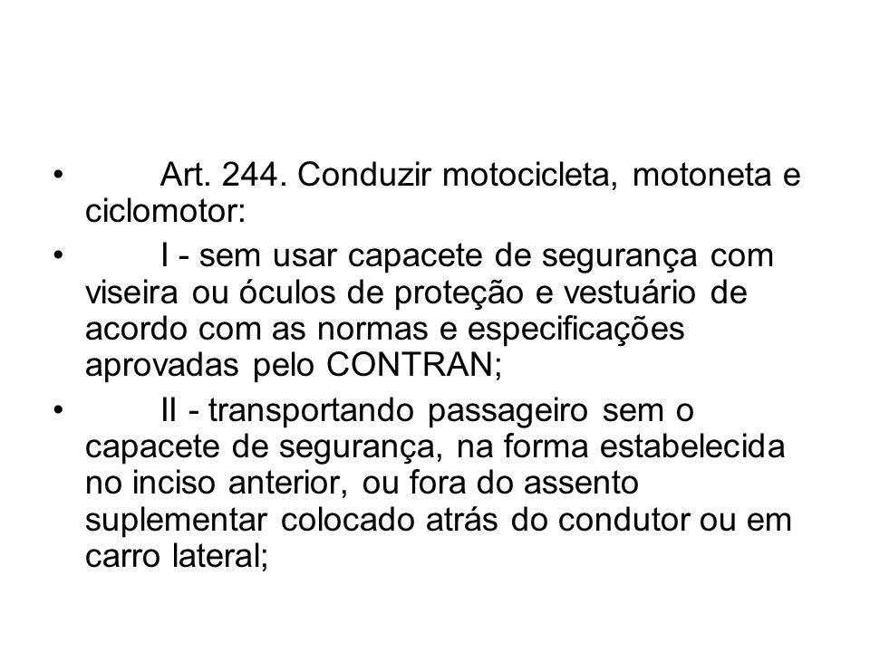 Art. 244. Conduzir motocicleta, motoneta e ciclomotor: I - sem usar capacete de segurança com viseira ou óculos de proteção e vestuário de acordo com