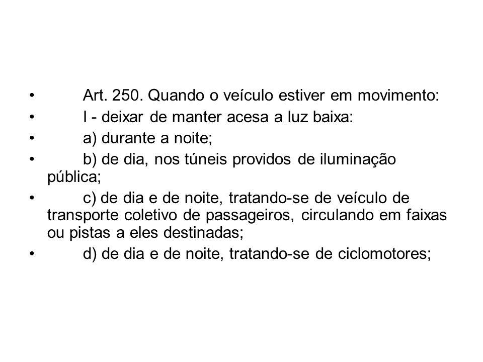 Art. 250. Quando o veículo estiver em movimento: I - deixar de manter acesa a luz baixa: a) durante a noite; b) de dia, nos túneis providos de ilumina