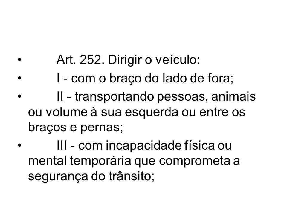 Art. 252. Dirigir o veículo: I - com o braço do lado de fora; II - transportando pessoas, animais ou volume à sua esquerda ou entre os braços e pernas