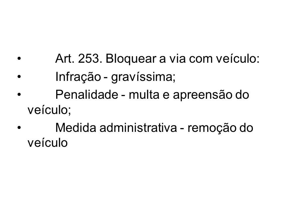 Art. 253. Bloquear a via com veículo: Infração - gravíssima; Penalidade - multa e apreensão do veículo; Medida administrativa - remoção do veículo