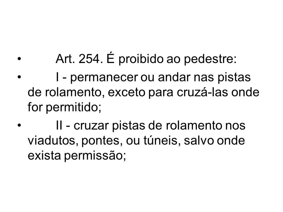 Art. 254. É proibido ao pedestre: I - permanecer ou andar nas pistas de rolamento, exceto para cruzá-las onde for permitido; II - cruzar pistas de rol