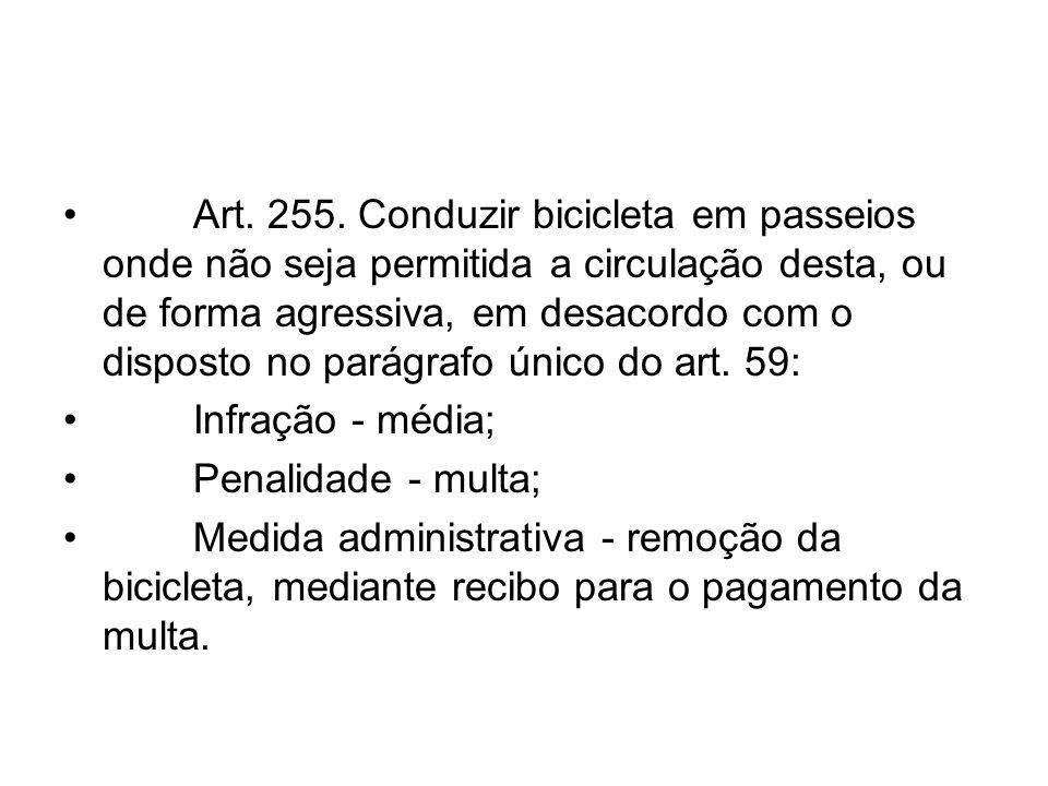 Art. 255. Conduzir bicicleta em passeios onde não seja permitida a circulação desta, ou de forma agressiva, em desacordo com o disposto no parágrafo ú