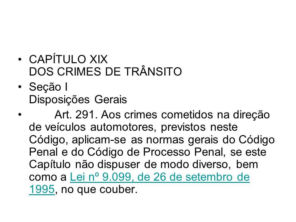 CAPÍTULO XIX DOS CRIMES DE TRÂNSITO Seção I Disposições Gerais Art. 291. Aos crimes cometidos na direção de veículos automotores, previstos neste Códi