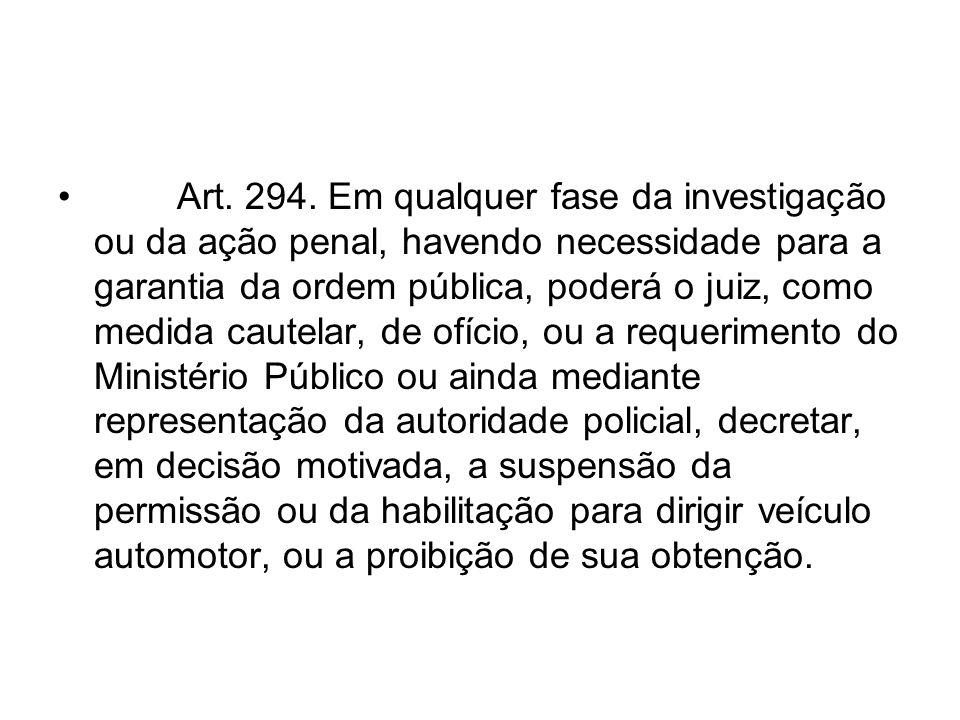 Art. 294. Em qualquer fase da investigação ou da ação penal, havendo necessidade para a garantia da ordem pública, poderá o juiz, como medida cautelar