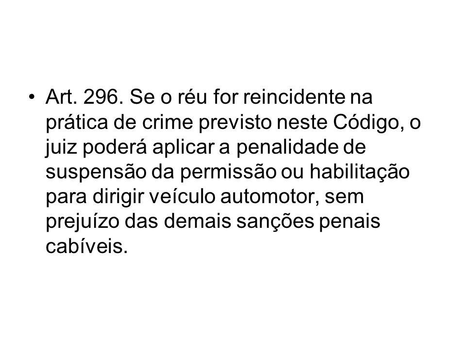 Art. 296. Se o réu for reincidente na prática de crime previsto neste Código, o juiz poderá aplicar a penalidade de suspensão da permissão ou habilita