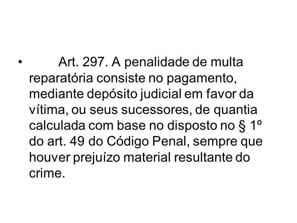 Art. 297. A penalidade de multa reparatória consiste no pagamento, mediante depósito judicial em favor da vítima, ou seus sucessores, de quantia calcu