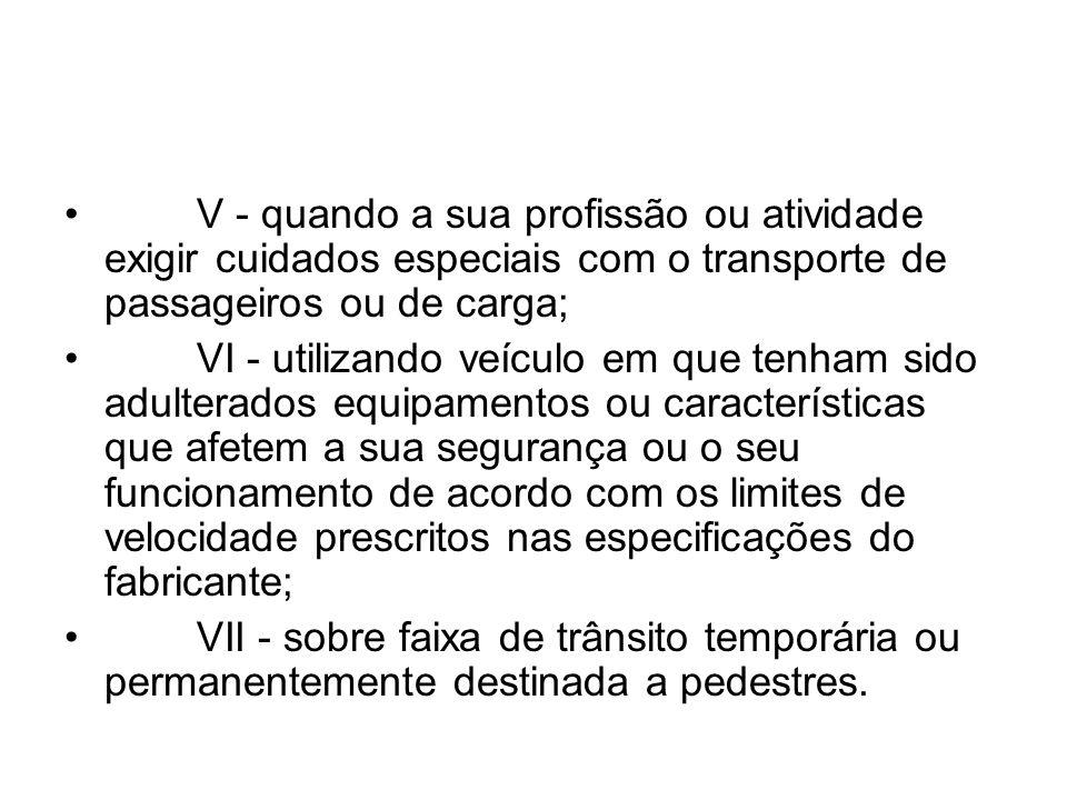 V - quando a sua profissão ou atividade exigir cuidados especiais com o transporte de passageiros ou de carga; VI - utilizando veículo em que tenham s