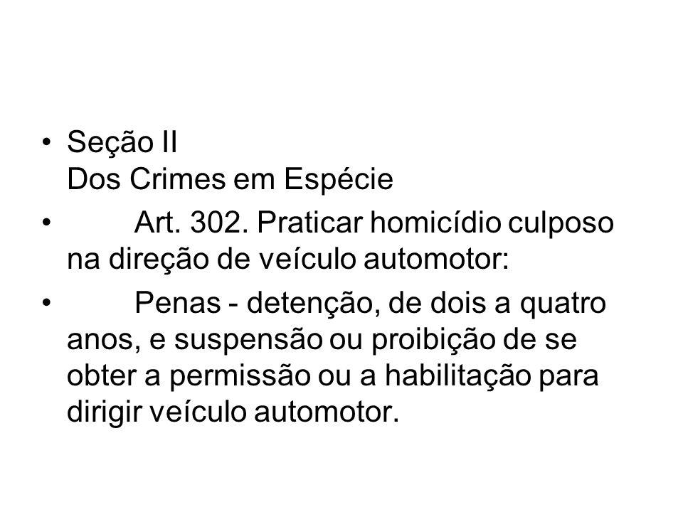 Seção II Dos Crimes em Espécie Art. 302. Praticar homicídio culposo na direção de veículo automotor: Penas - detenção, de dois a quatro anos, e suspen