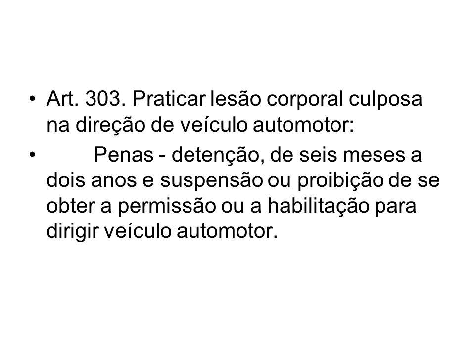 Art. 303. Praticar lesão corporal culposa na direção de veículo automotor: Penas - detenção, de seis meses a dois anos e suspensão ou proibição de se