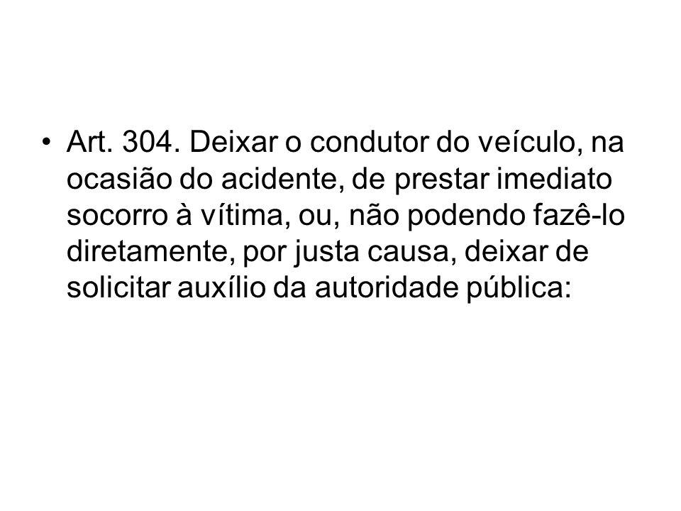 Art. 304. Deixar o condutor do veículo, na ocasião do acidente, de prestar imediato socorro à vítima, ou, não podendo fazê-lo diretamente, por justa c