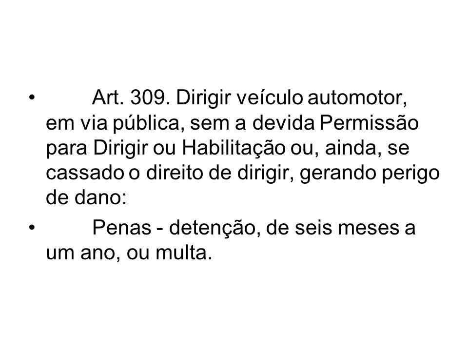 Art. 309. Dirigir veículo automotor, em via pública, sem a devida Permissão para Dirigir ou Habilitação ou, ainda, se cassado o direito de dirigir, ge