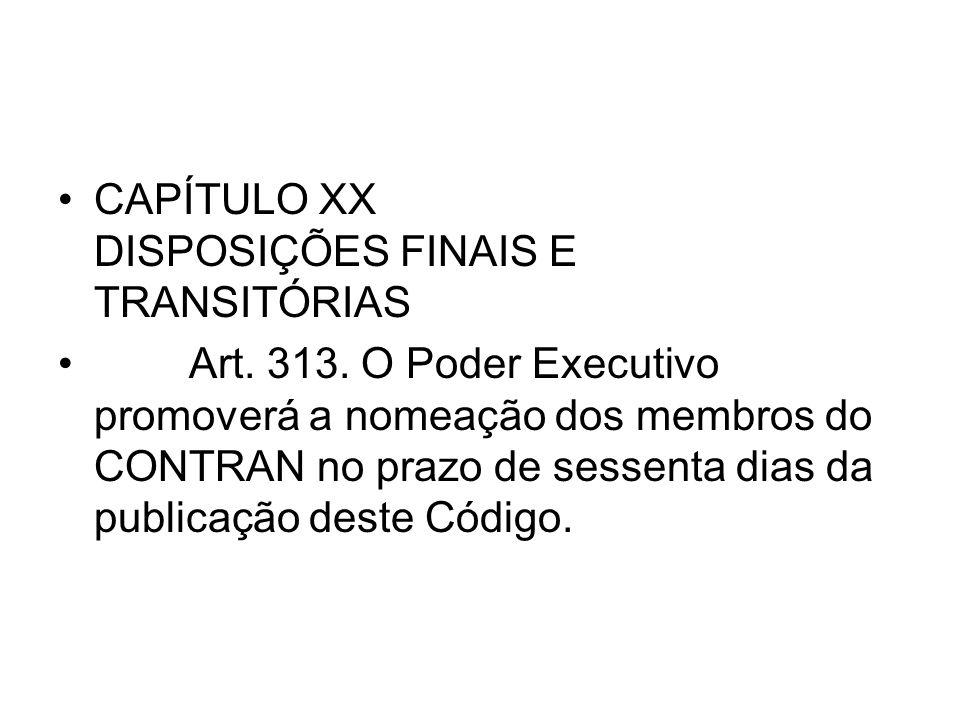 CAPÍTULO XX DISPOSIÇÕES FINAIS E TRANSITÓRIAS Art. 313. O Poder Executivo promoverá a nomeação dos membros do CONTRAN no prazo de sessenta dias da pub