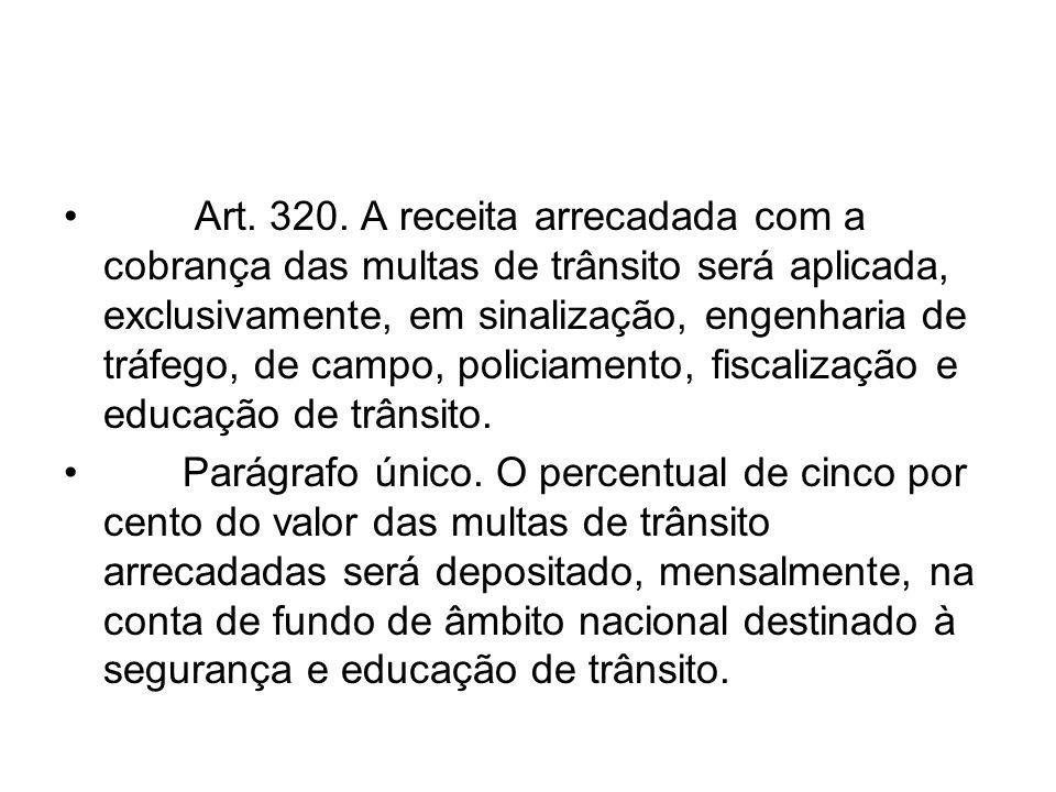 Art. 320. A receita arrecadada com a cobrança das multas de trânsito será aplicada, exclusivamente, em sinalização, engenharia de tráfego, de campo, p