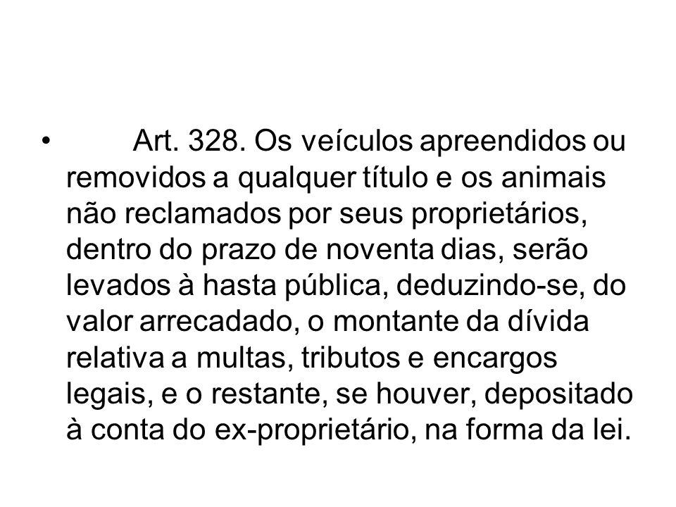 Art. 328. Os veículos apreendidos ou removidos a qualquer título e os animais não reclamados por seus proprietários, dentro do prazo de noventa dias,