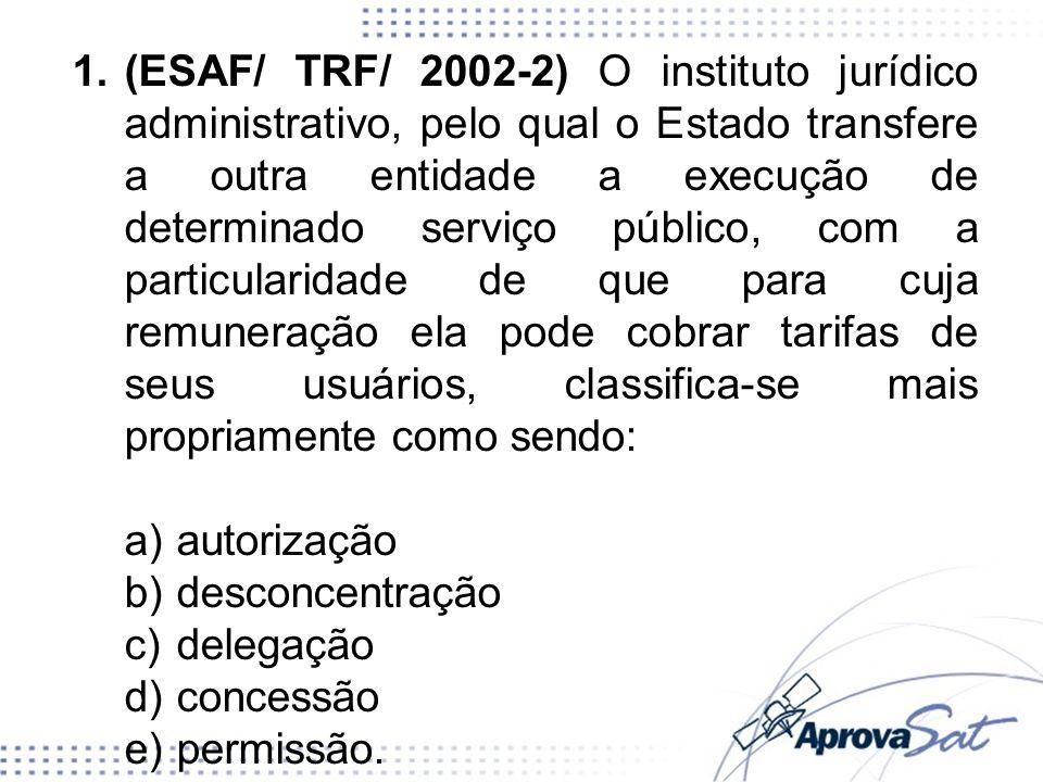 1.(ESAF/ TRF/ 2002-2) O instituto jurídico administrativo, pelo qual o Estado transfere a outra entidade a execução de determinado serviço público, co