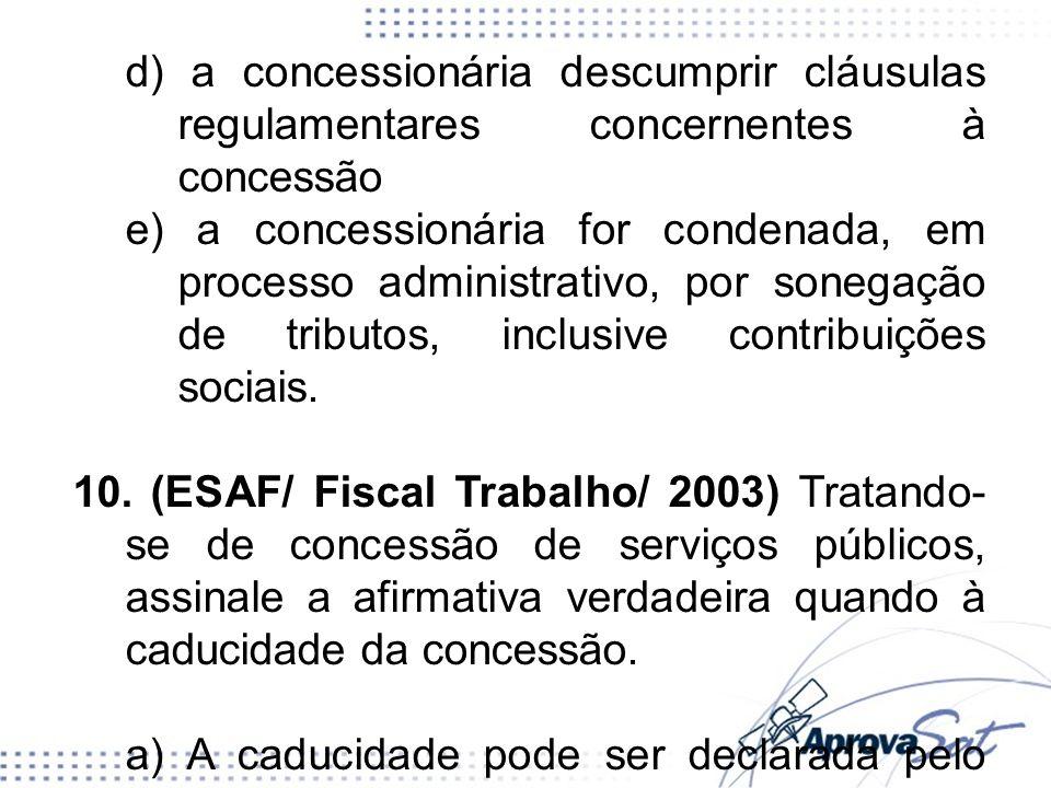d) a concessionária descumprir cláusulas regulamentares concernentes à concessão e) a concessionária for condenada, em processo administrativo, por sonegação de tributos, inclusive contribuições sociais.