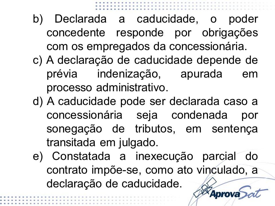 b) Declarada a caducidade, o poder concedente responde por obrigações com os empregados da concessionária. c) A declaração de caducidade depende de pr