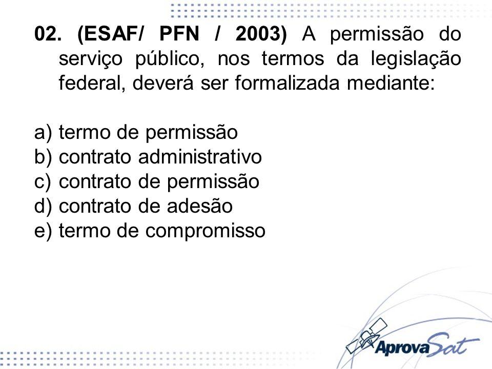 02. (ESAF/ PFN / 2003) A permissão do serviço público, nos termos da legislação federal, deverá ser formalizada mediante: a)termo de permissão b)contr