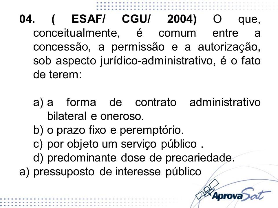04. ( ESAF/ CGU/ 2004) O que, conceitualmente, é comum entre a concessão, a permissão e a autorização, sob aspecto jurídico-administrativo, é o fato d