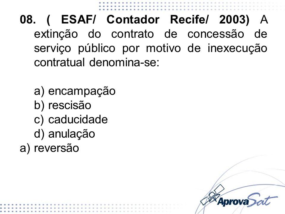 08. ( ESAF/ Contador Recife/ 2003) A extinção do contrato de concessão de serviço público por motivo de inexecução contratual denomina-se: a)encampaçã