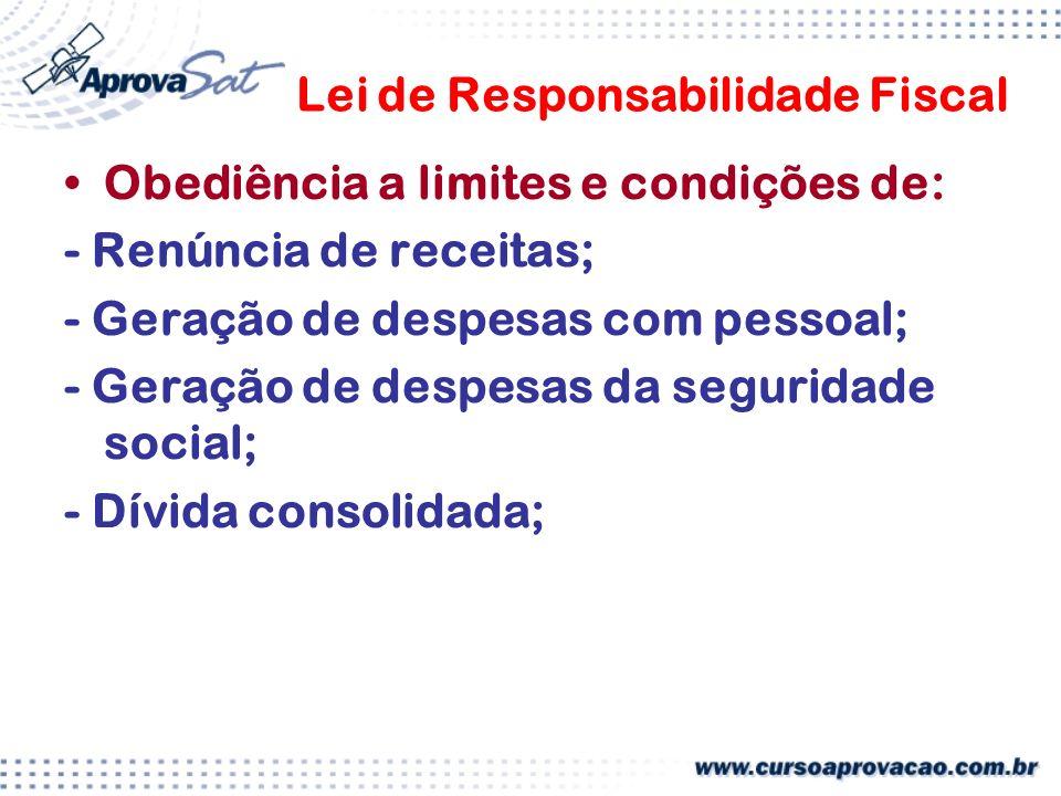 Lei de Responsabilidade Fiscal Obediência a limites e condições de: - Renúncia de receitas; - Geração de despesas com pessoal; - Geração de despesas da seguridade social; - Dívida consolidada;