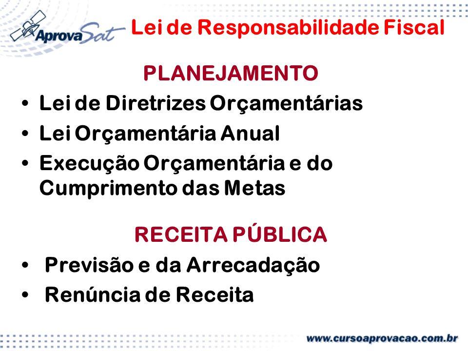 Lei de Responsabilidade Fiscal PLANEJAMENTO Lei de Diretrizes Orçamentárias Lei Orçamentária Anual Execução Orçamentária e do Cumprimento das Metas RECEITA PÚBLICA Previsão e da Arrecadação Renúncia de Receita