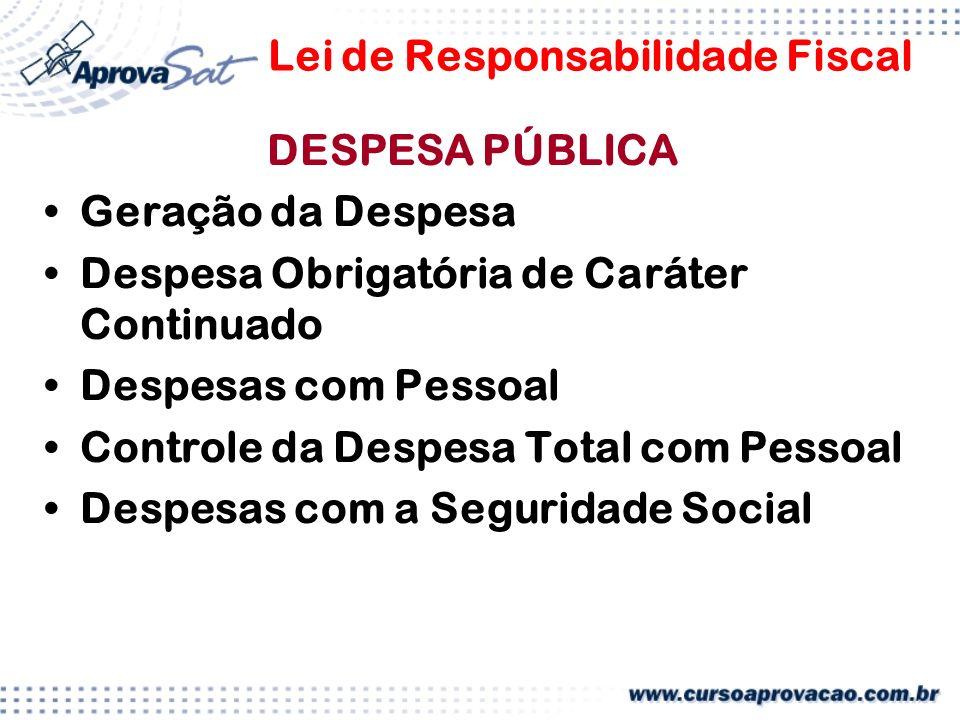 Lei de Responsabilidade Fiscal DESPESA PÚBLICA Geração da Despesa Despesa Obrigatória de Caráter Continuado Despesas com Pessoal Controle da Despesa Total com Pessoal Despesas com a Seguridade Social