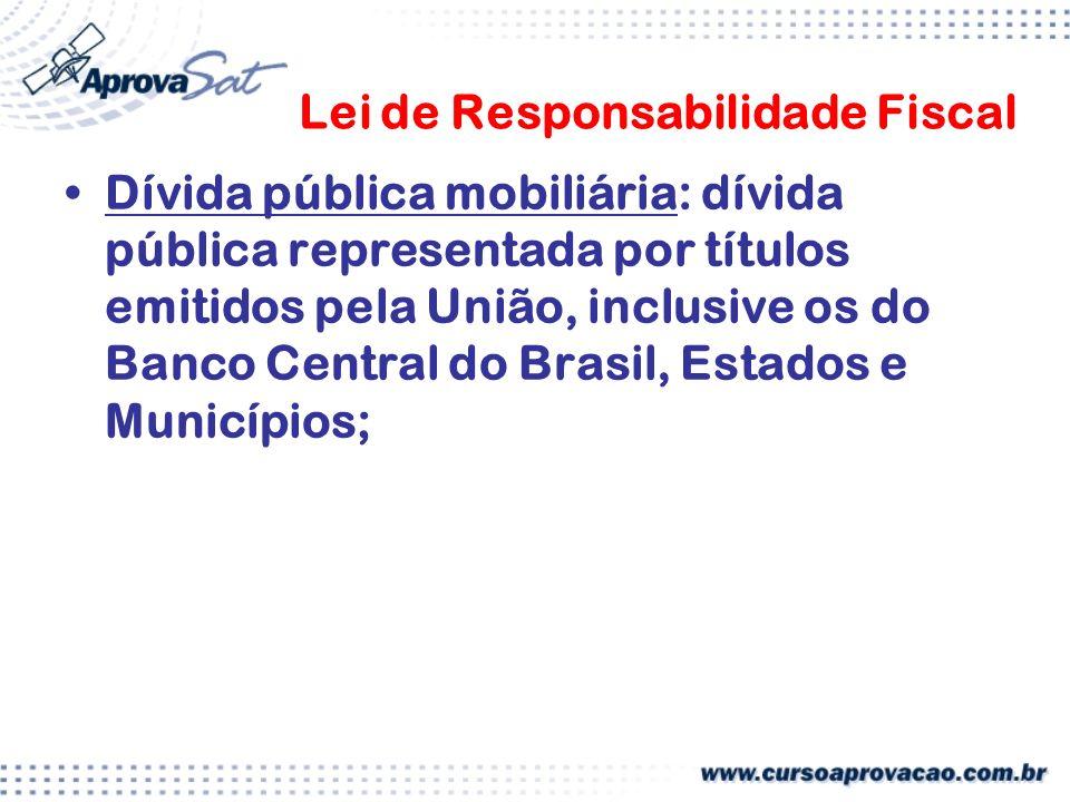 Lei de Responsabilidade Fiscal Dívida pública mobiliária: dívida pública representada por títulos emitidos pela União, inclusive os do Banco Central do Brasil, Estados e Municípios;