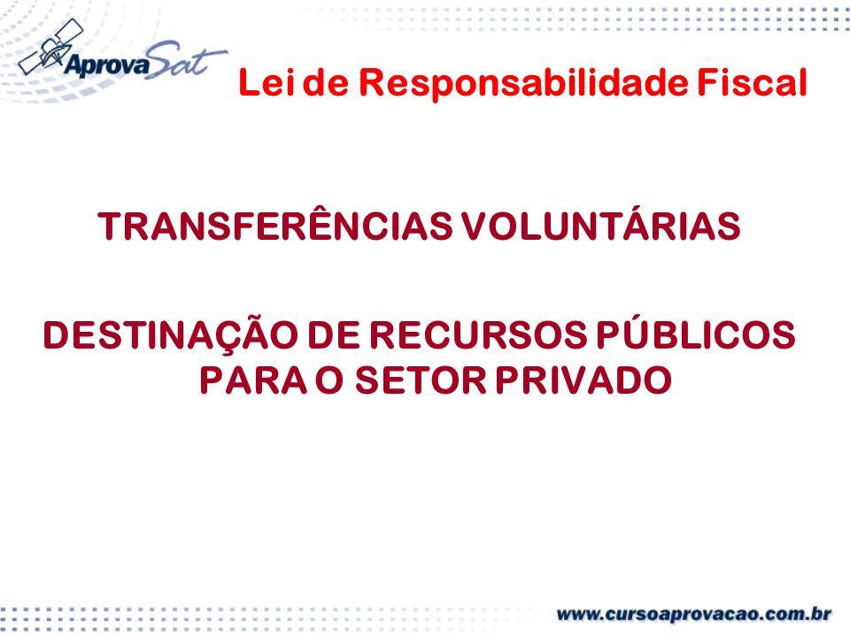 Lei de Responsabilidade Fiscal TRANSFERÊNCIAS VOLUNTÁRIAS DESTINAÇÃO DE RECURSOS PÚBLICOS PARA O SETOR PRIVADO